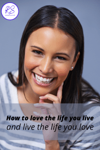 How to love the life you live